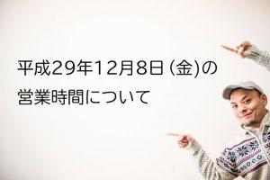 平成29年12月8日(金)の営業時間について