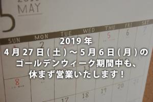 2019年4月27日(土)~5月6日(月)のゴールデンウィーク期間中も休まず営業いたします!