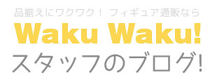 フィギュア通販WakuWaku!スタッフのブログ